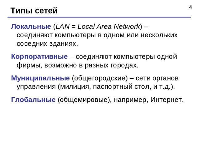 * Типы сетей Локальные (LAN = Local Area Network) – соединяют компьютеры в одном или нескольких соседних зданиях. Корпоративные – соединяют компьютеры одной фирмы, возможно в разных городах. Муниципальные (общегородские) – сети органов управления (м…