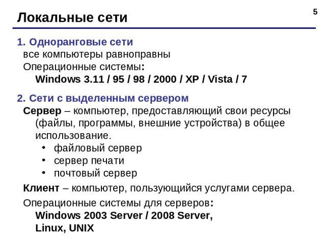 * Локальные сети Одноранговые сети все компьютеры равноправны Операционные системы: Windows 3.11 / 95 / 98 / 2000 / XP / Vista / 7 Сети с выделенным сервером Сервер – компьютер, предоставляющий свои ресурсы (файлы, программы, внешние устройства) в о…