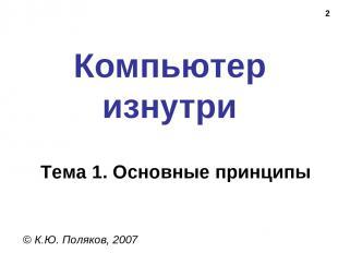 * Компьютер изнутри © К.Ю. Поляков, 2007 Тема 1. Основные принципы