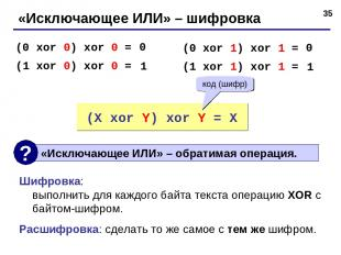 * «Исключающее ИЛИ» – шифровка (0 xor 0) xor 0 = (1 xor 0) xor 0 = 0 1 (0 xor 1)
