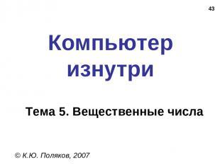 * Компьютер изнутри © К.Ю. Поляков, 2007 Тема 5. Вещественные числа