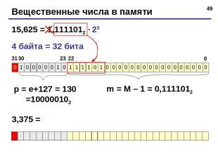 * Вещественные числа в памяти 15,625 = 1,1111012 23 4 байта = 32 бита p = e+127