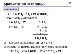 * Арифметические операции умножение Мантиссы умножаются 7 = 1,112 22 1,1 12 3 =