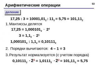 * Арифметические операции деление Мантиссы делятся 17,25 = 1,0001012 24 3 = 1,12