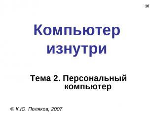 * Компьютер изнутри © К.Ю. Поляков, 2007 Тема 2. Персональный компьютер