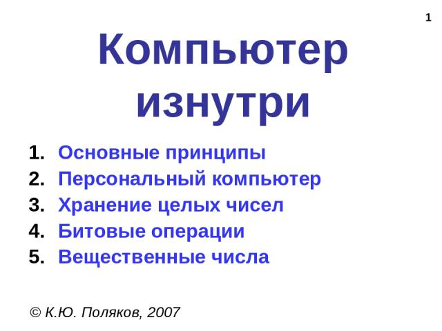 * Компьютер изнутри © К.Ю. Поляков, 2007 Основные принципы Персональный компьютер Хранение целых чисел Битовые операции Вещественные числа