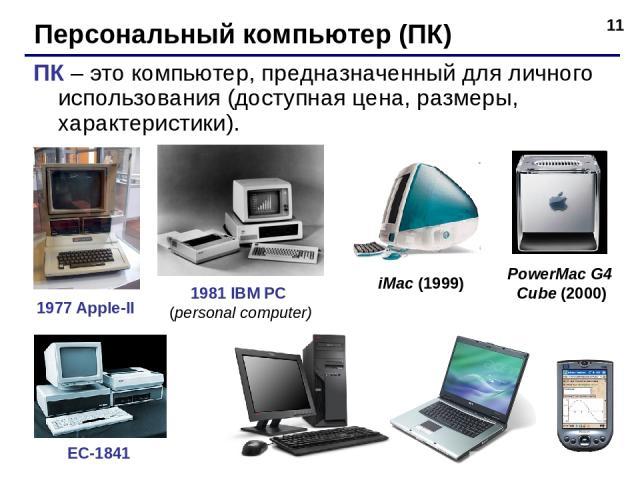 * Персональный компьютер (ПК) ПК – это компьютер, предназначенный для личного использования (доступная цена, размеры, характеристики). 1977 Apple-II 1981 IBM PC (personal computer) ЕС-1841