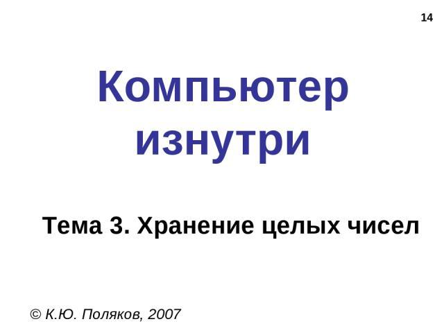 * Компьютер изнутри © К.Ю. Поляков, 2007 Тема 3. Хранение целых чисел