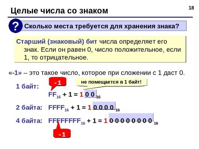 * «-1» – это такое число, которое при сложении с 1 даст 0. 1 байт: FF16 + 1 = 1 0 0 16 2 байта: FFFF16 + 1 = 1 0 0 0 0 16 4 байта: FFFFFFFF16 + 1 = 1 0 0 0 0 0 0 0 0 16 Целые числа со знаком Старший (знаковый) бит числа определяет его знак. Если он …