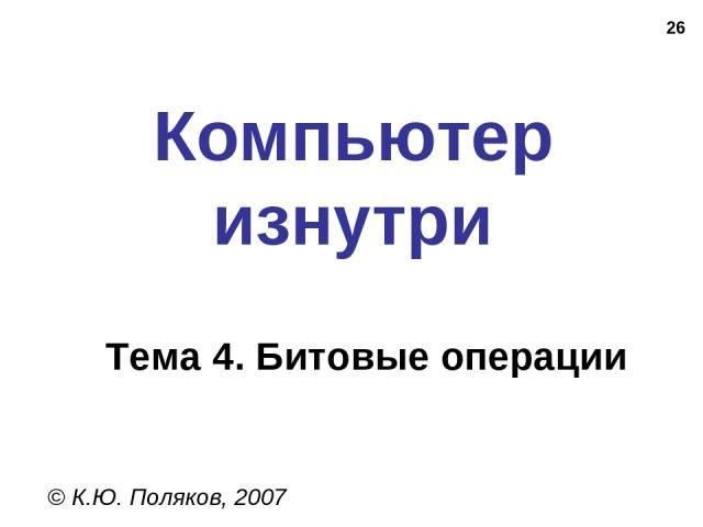 * Компьютер изнутри © К.Ю. Поляков, 2007 Тема 4. Битовые операции