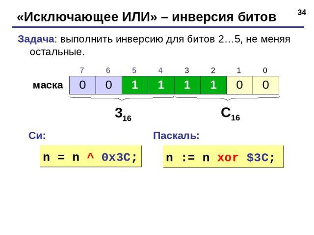 * «Исключающее ИЛИ» – инверсия битов Задача: выполнить инверсию для битов 2…5, не меняя остальные. маска 316 С16 Си: Паскаль: n = n ^ 0x3C; n := n xor $3C; 0 0 1 1 1 1 0 0 7 6 5 4 3 2 1 0
