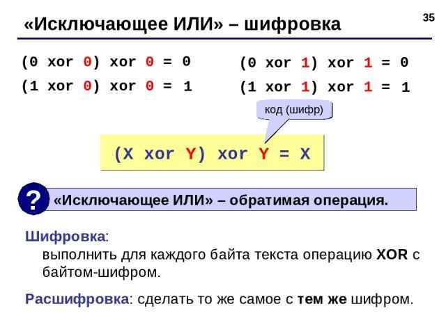 * «Исключающее ИЛИ» – шифровка (0 xor 0) xor 0 = (1 xor 0) xor 0 = 0 1 (0 xor 1) xor 1 = (1 xor 1) xor 1 = 0 1 (X xor Y) xor Y = X код (шифр) Шифровка: выполнить для каждого байта текста операцию XOR с байтом-шифром. Расшифровка: сделать то же самое…