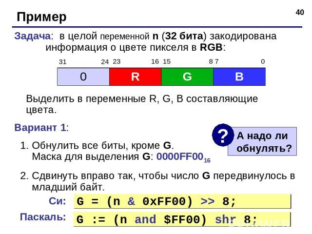 * Пример Задача: в целой переменной n (32 бита) закодирована информация о цвете пикселя в RGB: Выделить в переменные R, G, B составляющие цвета. Вариант 1: Обнулить все биты, кроме G. Маска для выделения G: 0000FF0016 Сдвинуть вправо так, чтобы числ…