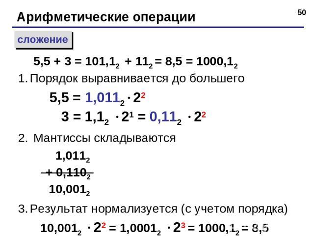 * Арифметические операции сложение Порядок выравнивается до большего 5,5 = 1,0112 22 3 = 1,12 21 = 0,112 22 Мантиссы складываются 1,0112 + 0,1102 10,0012 Результат нормализуется (с учетом порядка) 10,0012 22 = 1,00012 23 = 1000,12 = 8,5 5,5 + 3 = 10…