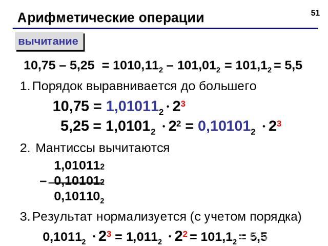 * Арифметические операции вычитание Порядок выравнивается до большего 10,75 = 1,010112 23 5,25 = 1,01012 22 = 0,101012 23 Мантиссы вычитаются 1,010112 – 0,101012 0,101102 Результат нормализуется (с учетом порядка) 0,10112 23 = 1,0112 22 = 101,12 = 5…
