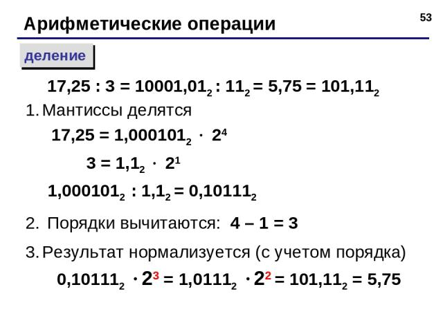 * Арифметические операции деление Мантиссы делятся 17,25 = 1,0001012 24 3 = 1,12 21 1,0001012 : 1,12 = 0,101112 Порядки вычитаются: 4 – 1 = 3 Результат нормализуется (с учетом порядка) 0,101112 23 = 1,01112 22 = 101,112 = 5,75 17,25 : 3 = 10001,012 …