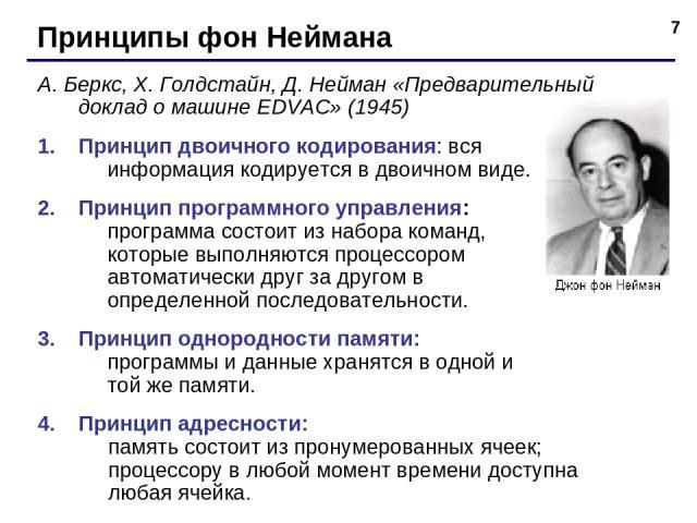 * Принципы фон Неймана А. Беркс, Х. Голдстайн, Д. Нейман «Предварительный доклад о машине EDVAC» (1945) Принцип двоичного кодирования: вся информация кодируется в двоичном виде. Принцип программного управления: программа состоит из набора команд, ко…