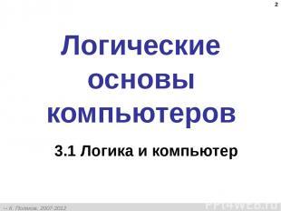* Логические основы компьютеров 3.1 Логика и компьютер К. Поляков, 2007-2012 htt