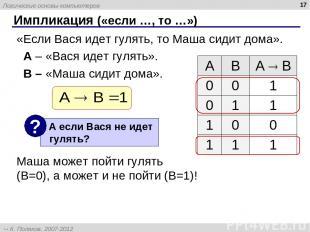 * Импликация («если …, то …») «Если Вася идет гулять, то Маша сидит дома». A – «