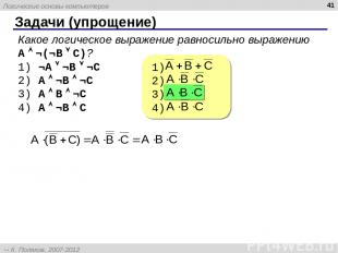 Задачи (упрощение) * Какое логическое выражение равносильно выражению A ¬(¬B C)?