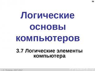 * Логические основы компьютеров 3.7 Логические элементы компьютера К. Поляков, 2
