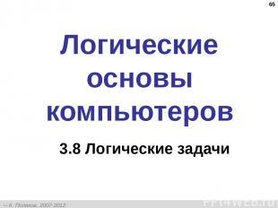 * Логические основы компьютеров 3.8 Логические задачи К. Поляков, 2007-2012 http