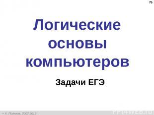 * Логические основы компьютеров Задачи ЕГЭ К. Поляков, 2007-2012 http://kpolyako
