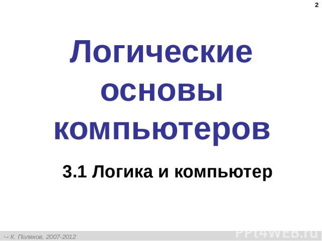 * Логические основы компьютеров 3.1 Логика и компьютер К. Поляков, 2007-2012 http://kpolyakov.narod.ru