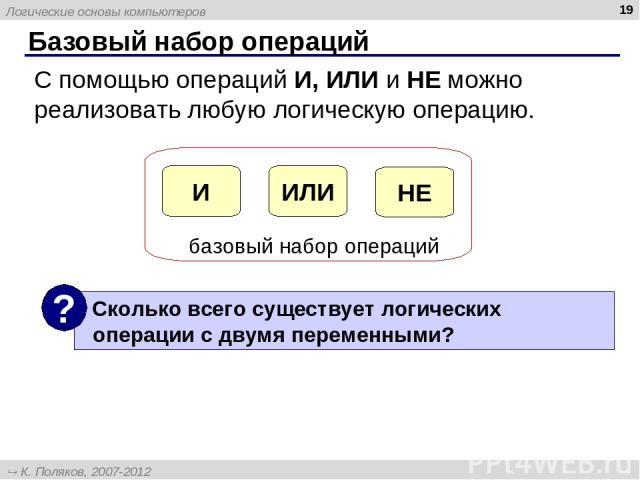 * Базовый набор операций С помощью операций И, ИЛИ и НЕ можно реализовать любую логическую операцию. Логические основы компьютеров К. Поляков, 2007-2012 http://kpolyakov.narod.ru