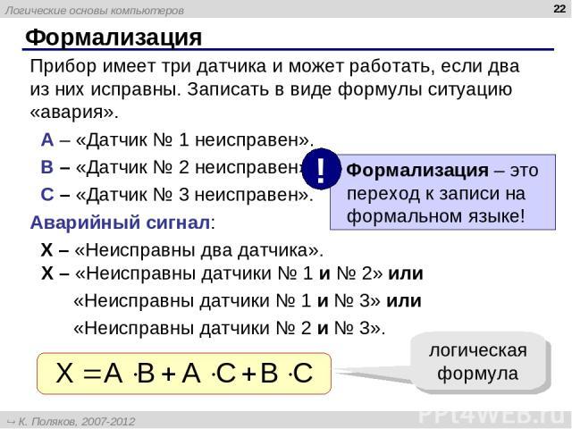 * Формализация Прибор имеет три датчика и может работать, если два из них исправны. Записать в виде формулы ситуацию «авария». A – «Датчик № 1 неисправен». B – «Датчик № 2 неисправен». C – «Датчик № 3 неисправен». Аварийный сигнал: X – «Неисправны д…