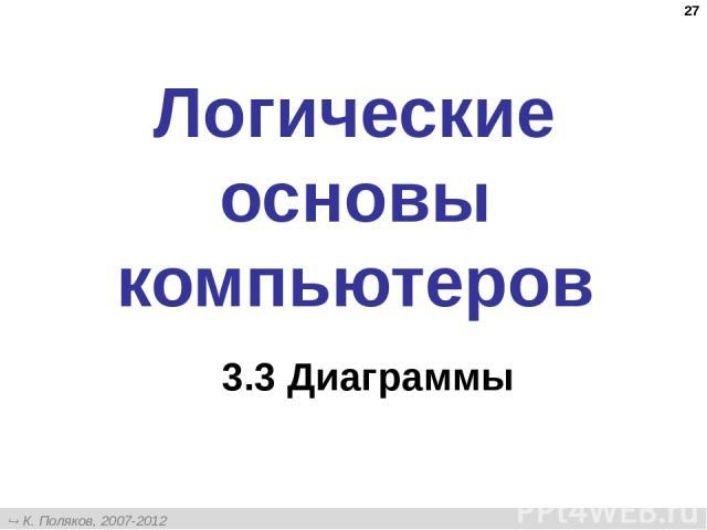 * Логические основы компьютеров 3.3 Диаграммы К. Поляков, 2007-2012 http://kpolyakov.narod.ru