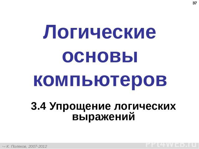 * Логические основы компьютеров 3.4 Упрощение логических выражений К. Поляков, 2007-2012 http://kpolyakov.narod.ru
