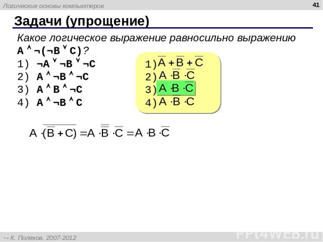 Задачи (упрощение) * Какое логическое выражение равносильно выражению A ¬(¬B C)? ¬A ¬B ¬C A ¬B ¬C A B ¬C A ¬B C Логические основы компьютеров К. Поляков, 2007-2012 http://kpolyakov.narod.ru