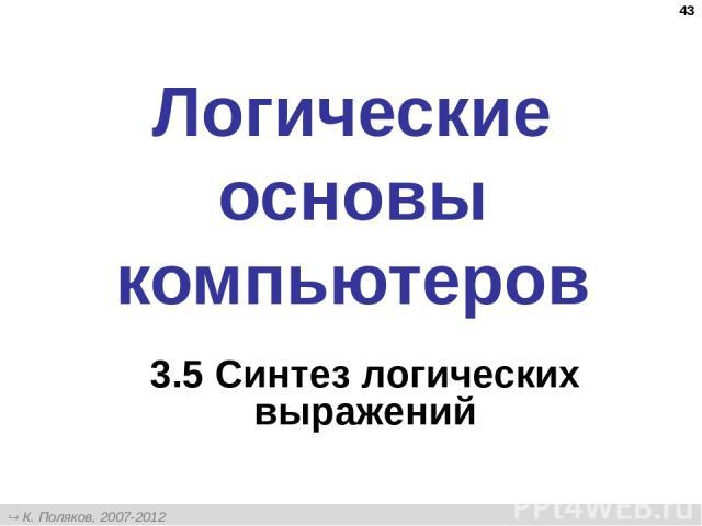 * Логические основы компьютеров 3.5 Синтез логических выражений К. Поляков, 2007-2012 http://kpolyakov.narod.ru