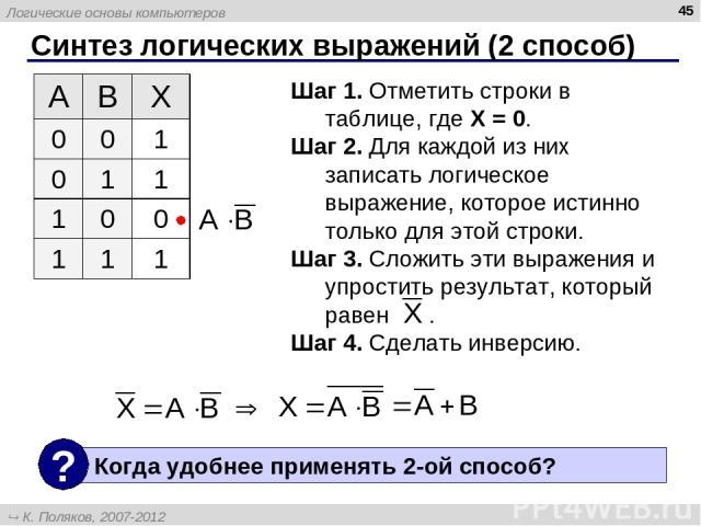 Синтез логических выражений (2 способ) * Шаг 1. Отметить строки в таблице, где X = 0. Шаг 2. Для каждой из них записать логическое выражение, которое истинно только для этой строки. Шаг 3. Сложить эти выражения и упростить результат, который равен .…