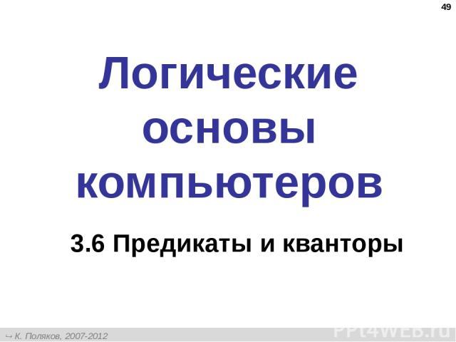 * Логические основы компьютеров 3.6 Предикаты и кванторы К. Поляков, 2007-2012 http://kpolyakov.narod.ru