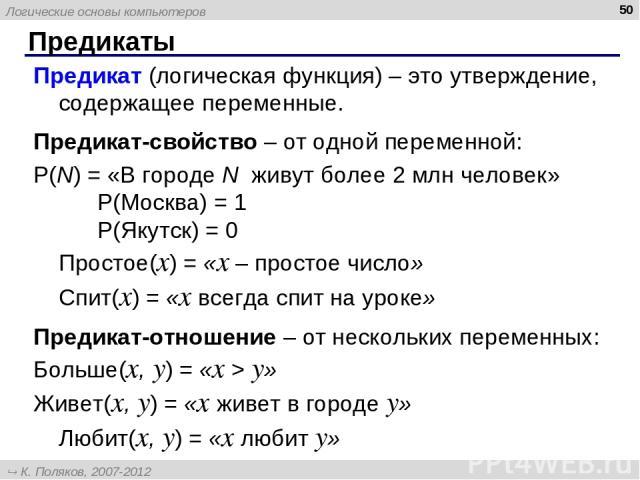 Предикаты * Предикат (логическая функция) – это утверждение, содержащее переменные. Предикат-свойство – от одной переменной: P(N) = «В городе N живут более 2 млн человек» P(Москва) = 1 P(Якутск) = 0 Простое(x) = «x – простое число» Спит(x) = «x всег…