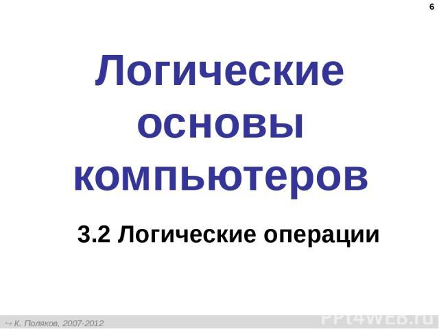 * Логические основы компьютеров 3.2 Логические операции К. Поляков, 2007-2012 http://kpolyakov.narod.ru