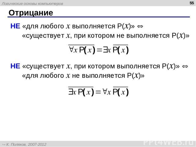Отрицание * НЕ «для любого x выполняется P(x)» «существует x, при котором не выполняется P(x)» НЕ «существует x, при котором выполняется P(x)» «для любого x не выполняется P(x)» Логические основы компьютеров К. Поляков, 2007-2012 http://kpolyakov.narod.ru