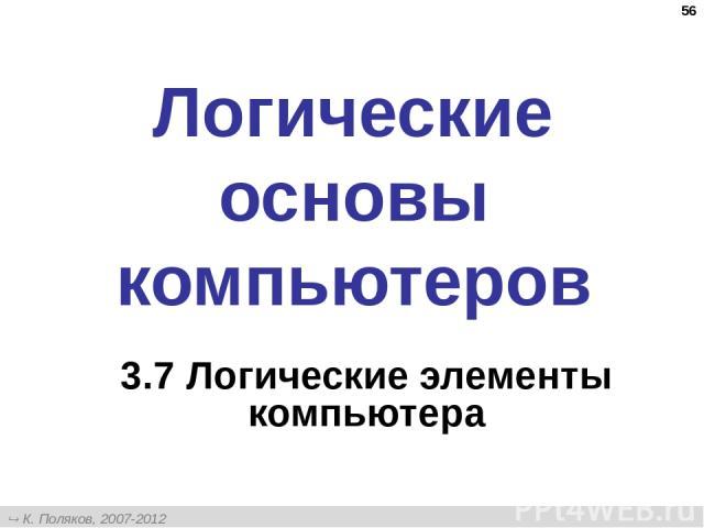 * Логические основы компьютеров 3.7 Логические элементы компьютера К. Поляков, 2007-2012 http://kpolyakov.narod.ru