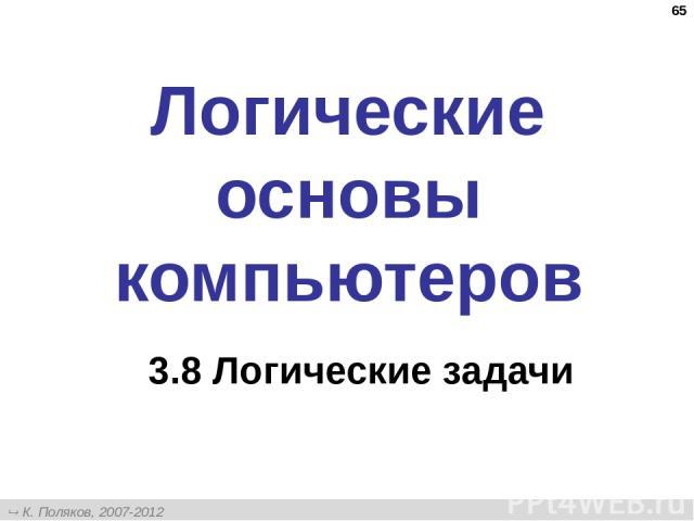 * Логические основы компьютеров 3.8 Логические задачи К. Поляков, 2007-2012 http://kpolyakov.narod.ru