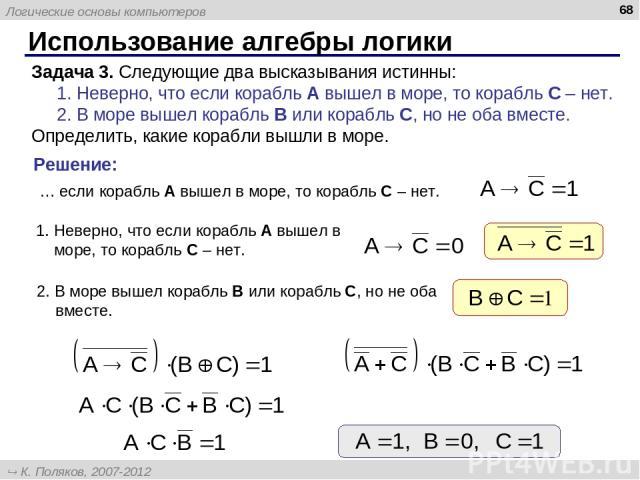 Использование алгебры логики * Задача 3. Следующие два высказывания истинны: 1. Неверно, что если корабль A вышел в море, то корабль C – нет. 2. В море вышел корабль B или корабль C, но не оба вместе. Определить, какие корабли вышли в море. … если к…