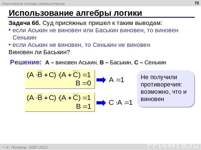 Использование алгебры логики * Задача 6б. Суд присяжных пришел к таким выводам: если Аськин не виновен или Баськин виновен, то виновен Сенькин если Аськин не виновен, то Сенькин не виновен Виновен ли Баськин? Решение: A – виновен Аськин, B – Баськин…