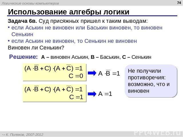 Использование алгебры логики * Задача 6в. Суд присяжных пришел к таким выводам: если Аськин не виновен или Баськин виновен, то виновен Сенькин если Аськин не виновен, то Сенькин не виновен Виновен ли Сенькин? Решение: A – виновен Аськин, B – Баськин…