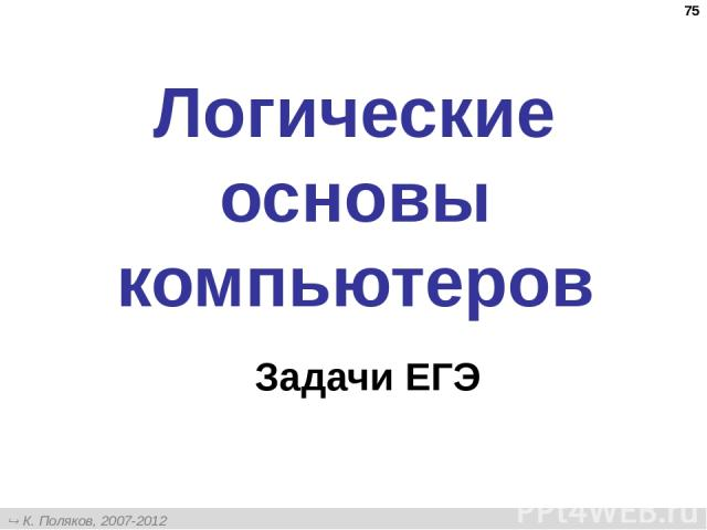 * Логические основы компьютеров Задачи ЕГЭ К. Поляков, 2007-2012 http://kpolyakov.narod.ru