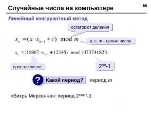* Случайные числа на компьютере Линейный конгруэнтный метод a, c, m - целые числ
