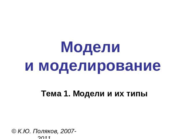 Модели и моделирование © К.Ю. Поляков, 2007-2011 Тема 1. Модели и их типы