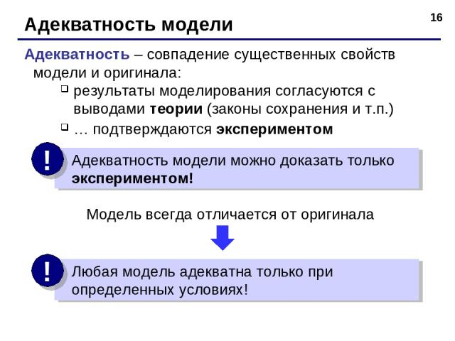 * Адекватность модели Адекватность – совпадение существенных свойств модели и оригинала: результаты моделирования согласуются с выводами теории (законы сохранения и т.п.) … подтверждаются экспериментом Модель всегда отличается от оригинала