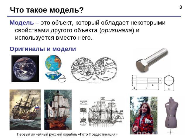 * Что такое модель? Модель – это объект, который обладает некоторыми свойствами другого объекта (оригинала) и используется вместо него. Оригиналы и модели Первый линейный русский корабль «Гото Предестинация»