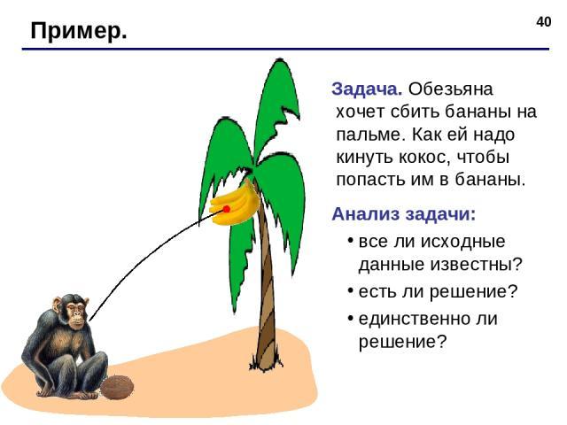 * Пример. Задача. Обезьяна хочет сбить бананы на пальме. Как ей надо кинуть кокос, чтобы попасть им в бананы. Анализ задачи: все ли исходные данные известны? есть ли решение? единственно ли решение?